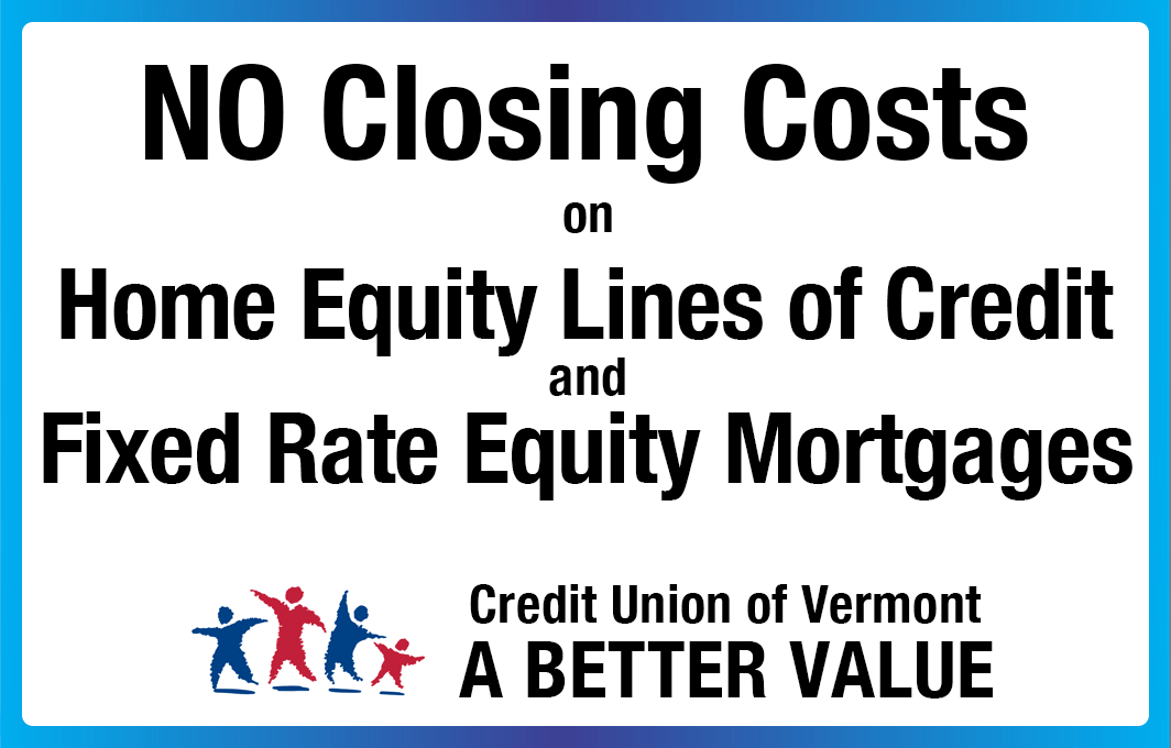 No Closing Costs on Home Equity Lines of Credit and Fixed Rate Equity Mortgages. Credit Union of Vermont: A Better Value