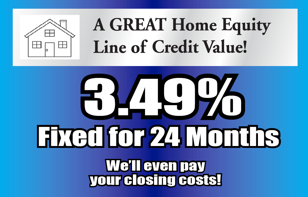 A GREAT home equity line of credit value! 3.49% fixed for 24 months. We'll even pay your closing costs!
