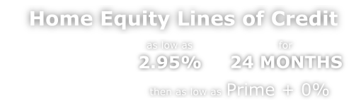 Home Equity Lines of Credit as low as 2.95% for 24 MONTHS, then as low as Prime + 0%
