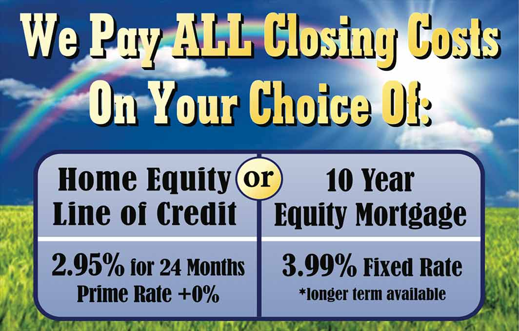 We pay all closing costs on your choice of a home equity line of credit or a 10-year equity mortage. Click for details.
