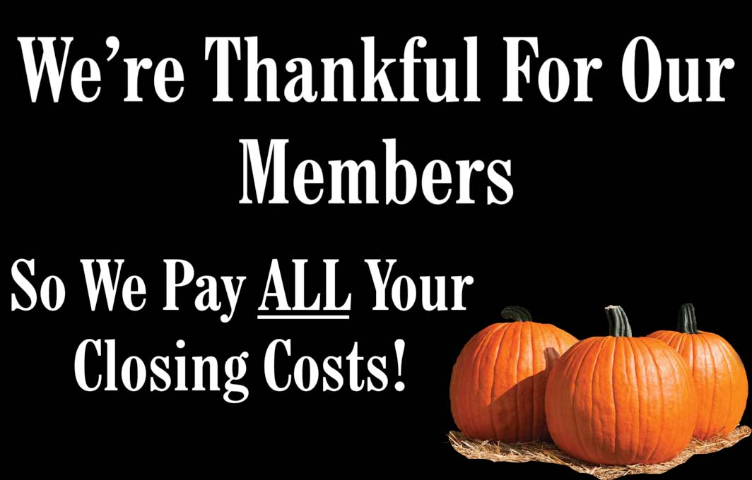 We're thankful for our members - So we pay ALL your closing costs!